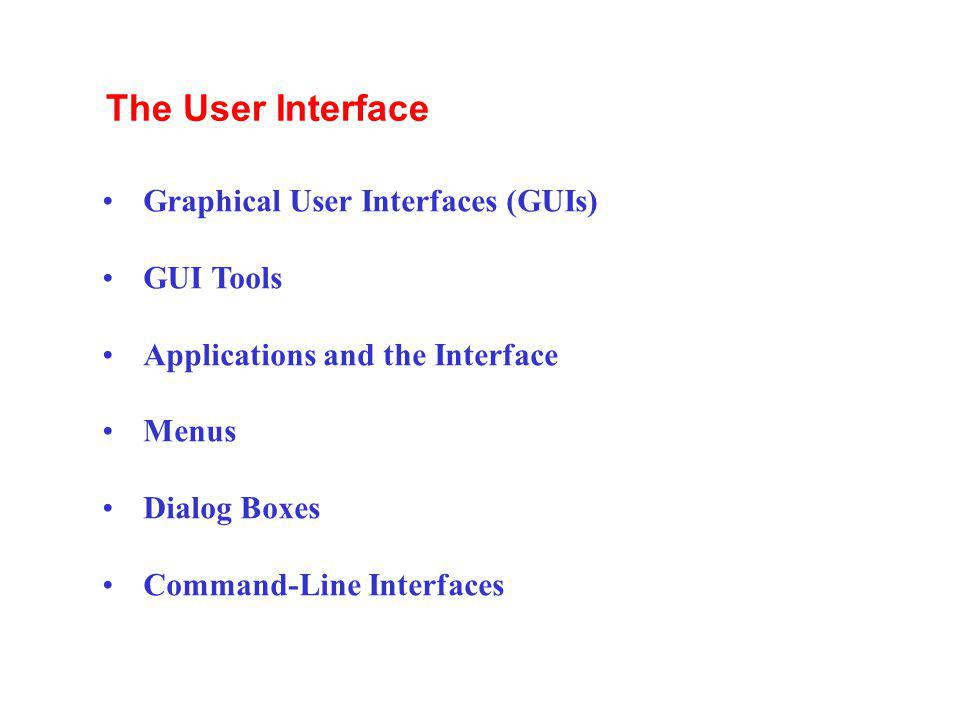 Graphical User Interfaces (GUIs) GUI Tools Applications and the Interface Menus Dialog Boxes Command-Line Interfaces The User Interface