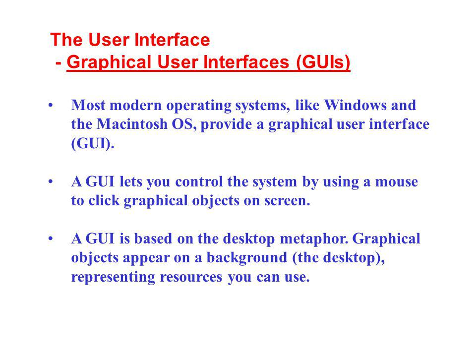 Most modern operating systems, like Windows and the Macintosh OS, provide a graphical user interface (GUI). A GUI lets you control the system by using