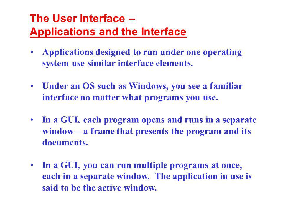 Applications designed to run under one operating system use similar interface elements. Under an OS such as Windows, you see a familiar interface no m