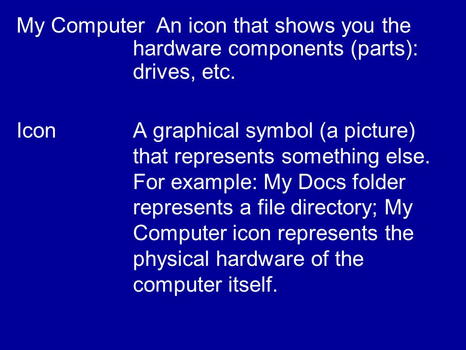 My ComputerAn icon that shows you the hardware components (parts): drives, etc.
