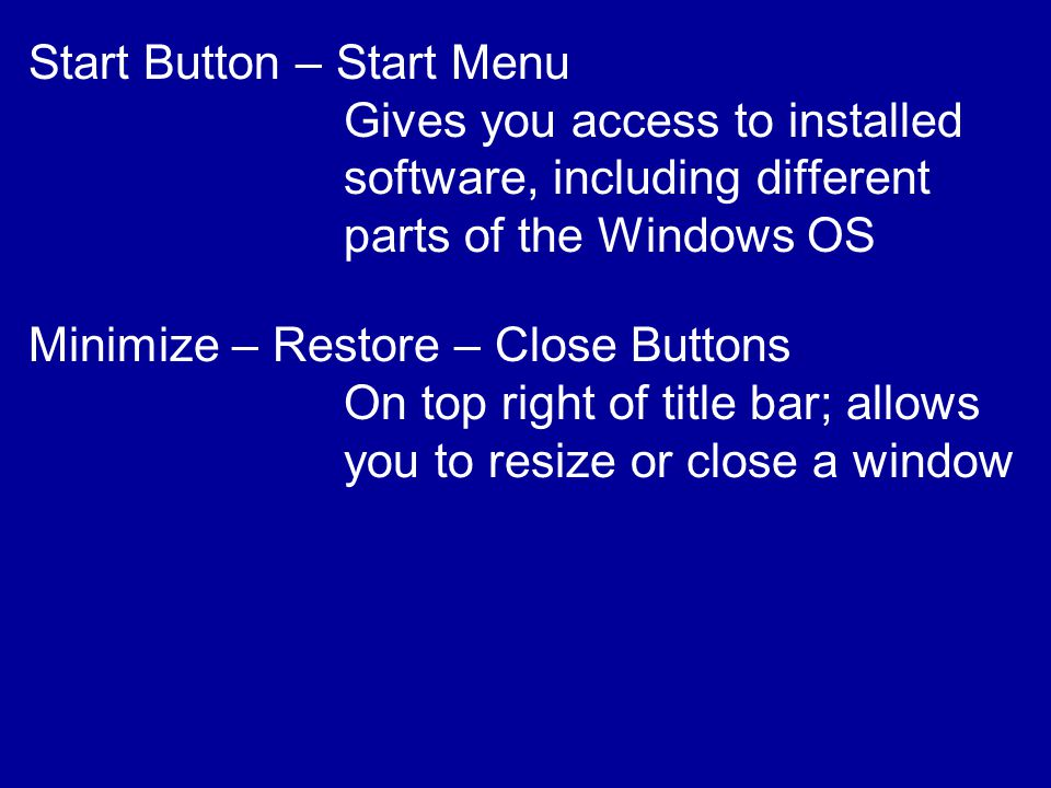 Start Button – Start Menu Gives you access to installed software, including different parts of the Windows OS Minimize – Restore – Close Buttons On top right of title bar; allows you to resize or close a window