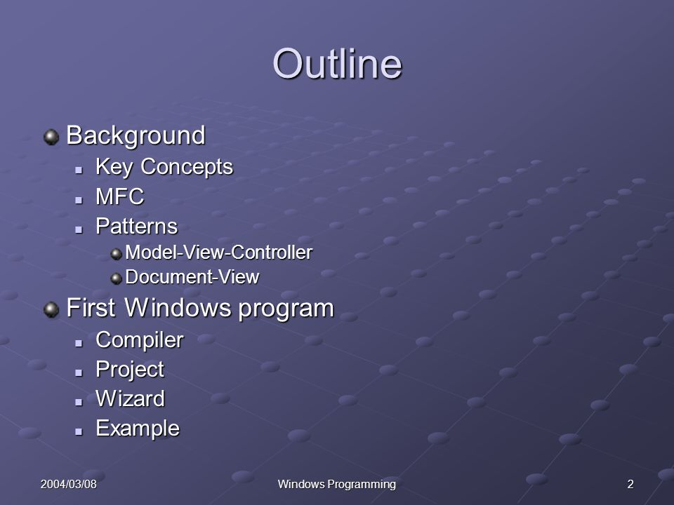 22004/03/08Windows Programming Outline Background Key Concepts Key Concepts MFC MFC Patterns PatternsModel-View-ControllerDocument-View First Windows program Compiler Compiler Project Project Wizard Wizard Example Example