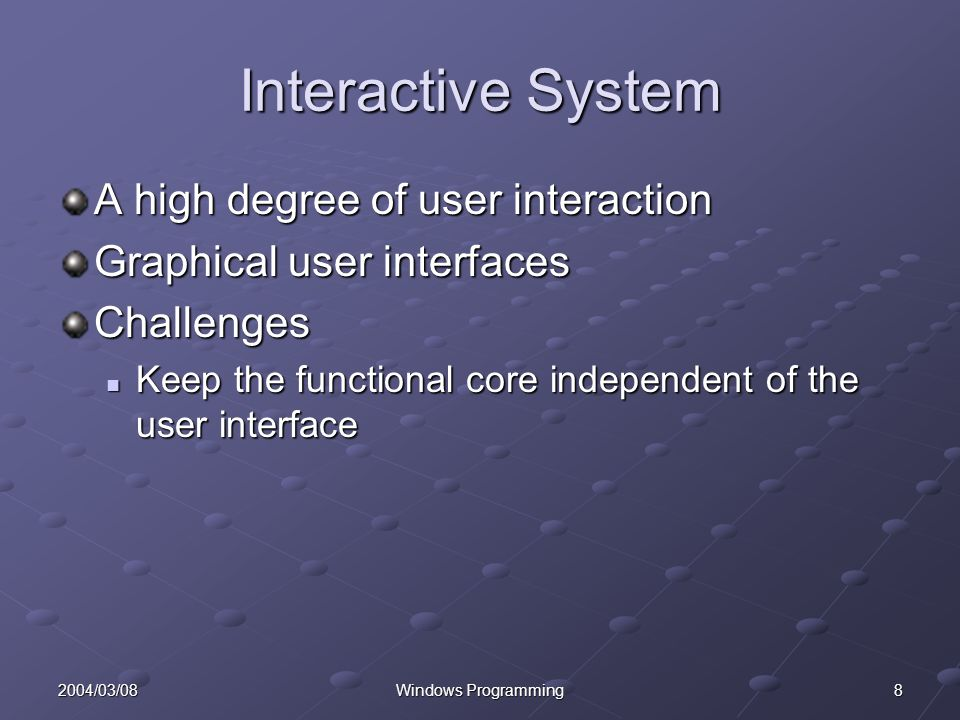 82004/03/08Windows Programming Interactive System A high degree of user interaction Graphical user interfaces Challenges Keep the functional core independent of the user interface Keep the functional core independent of the user interface