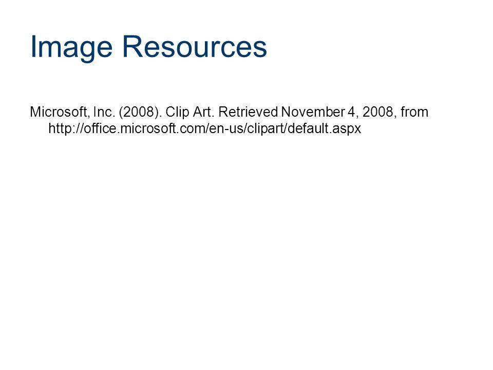 Image Resources Microsoft, Inc. (2008). Clip Art. Retrieved November 4, 2008, from http://office.microsoft.com/en-us/clipart/default.aspx