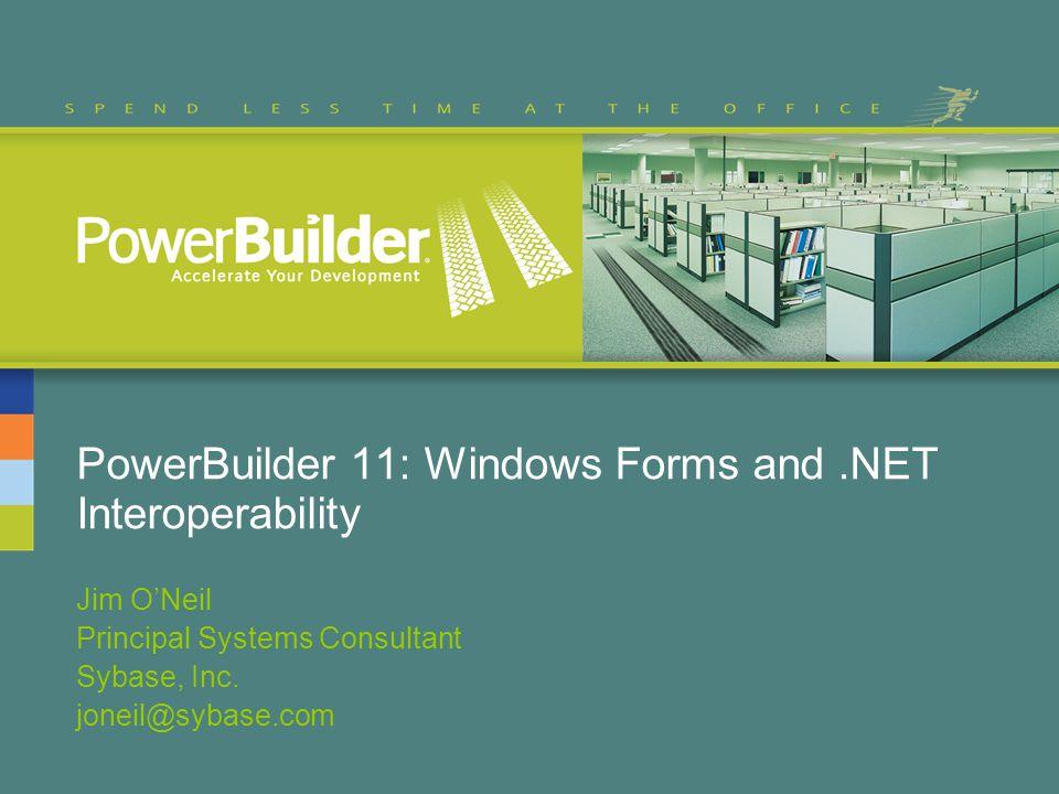 PowerBuilder 11: Windows Forms and.NET Interoperability Jim ONeil Principal Systems Consultant Sybase, Inc. joneil@sybase.com