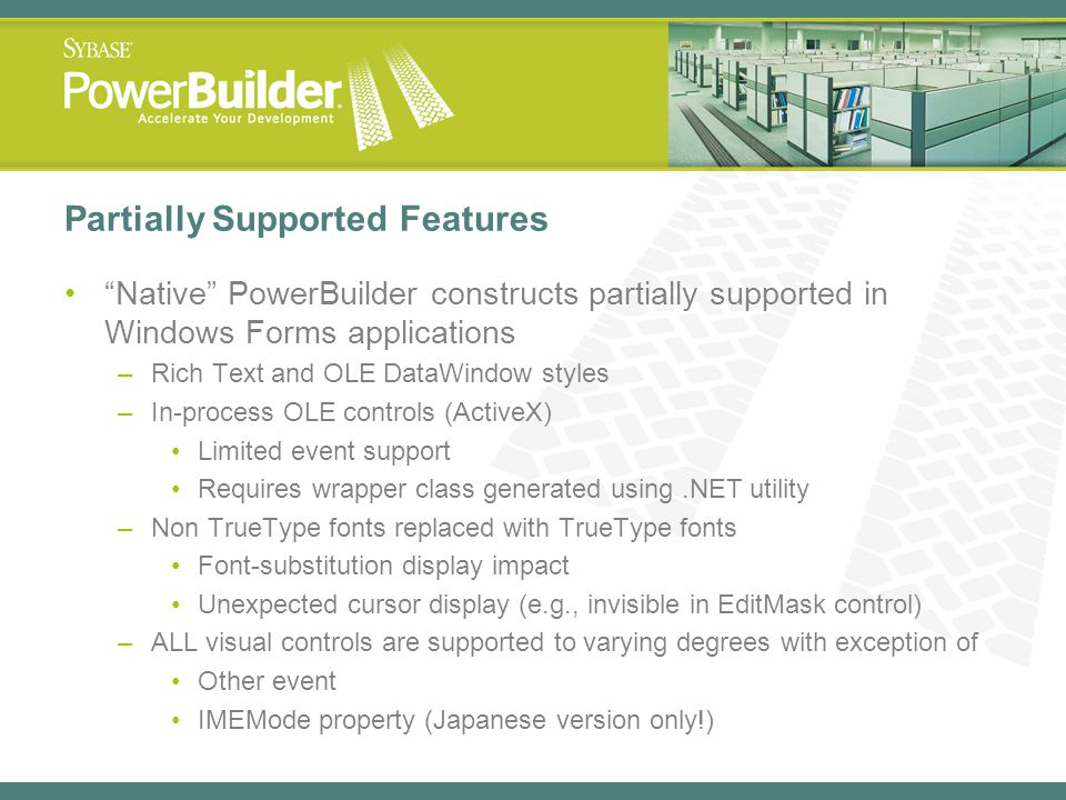 Partially Supported Features Native PowerBuilder constructs partially supported in Windows Forms applications –Rich Text and OLE DataWindow styles –In