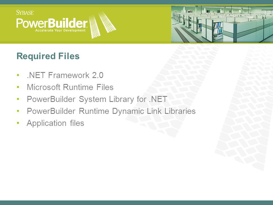 Required Files.NET Framework 2.0 Microsoft Runtime Files PowerBuilder System Library for.NET PowerBuilder Runtime Dynamic Link Libraries Application f