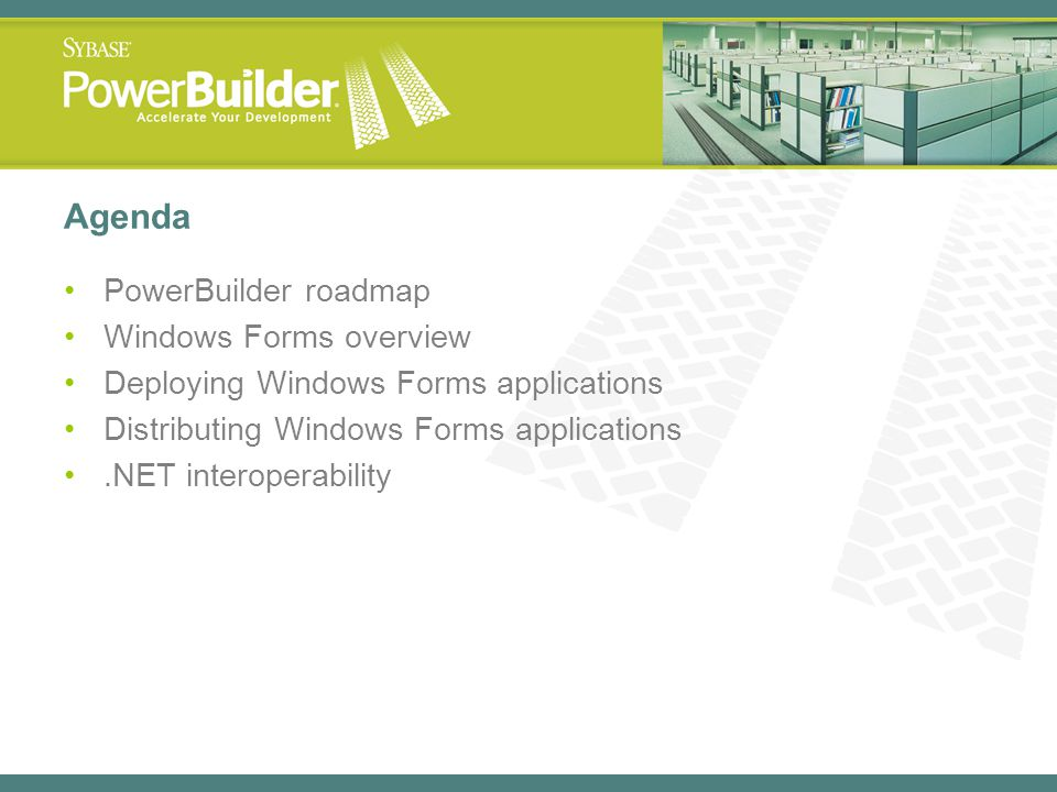 Agenda PowerBuilder roadmap Windows Forms overview Deploying Windows Forms applications Distributing Windows Forms applications.NET interoperability