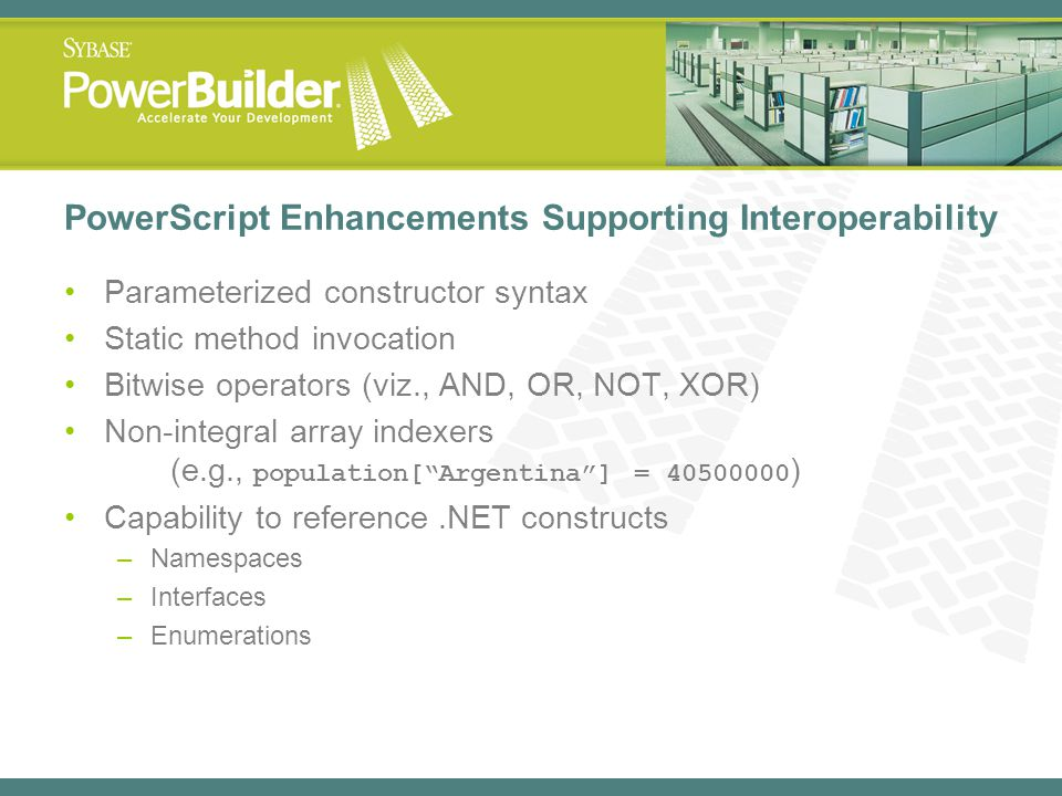 PowerScript Enhancements Supporting Interoperability Parameterized constructor syntax Static method invocation Bitwise operators (viz., AND, OR, NOT,