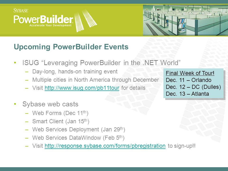 Upcoming PowerBuilder Events ISUG Leveraging PowerBuilder in the.NET World –Day-long, hands-on training event –Multiple cities in North America throug