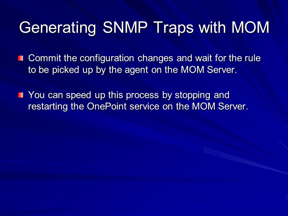 Generating SNMP Traps with MOM Commit the configuration changes and wait for the rule to be picked up by the agent on the MOM Server. You can speed up