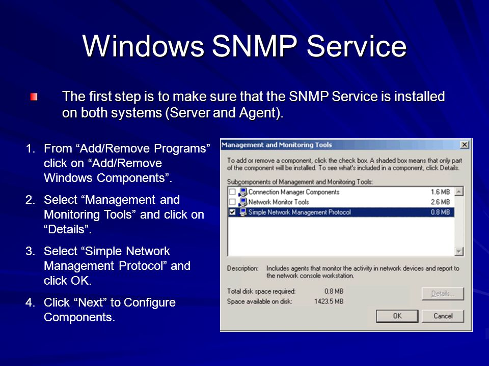 Windows SNMP Service The first step is to make sure that the SNMP Service is installed on both systems (Server and Agent). 1.From Add/Remove Programs