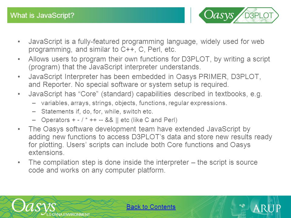 LS-DYNA ENVIRONMENT Back to Contents What is JavaScript? JavaScript is a fully-featured programming language, widely used for web programming, and sim