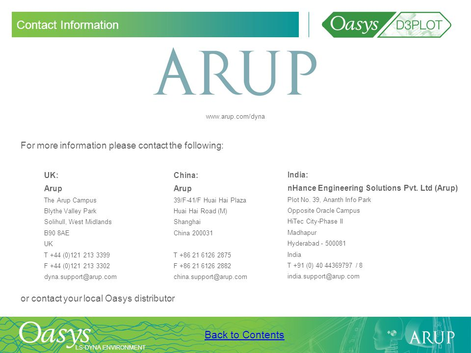 LS-DYNA ENVIRONMENT Back to Contents Contact Information UK: Arup The Arup Campus Blythe Valley Park Solihull, West Midlands B90 8AE UK T +44 (0)121 2
