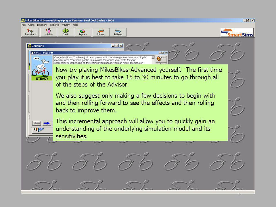 Now try playing MikesBikes-Advanced yourself. The first time you play it is best to take 15 to 30 minutes to go through all of the steps of the Adviso