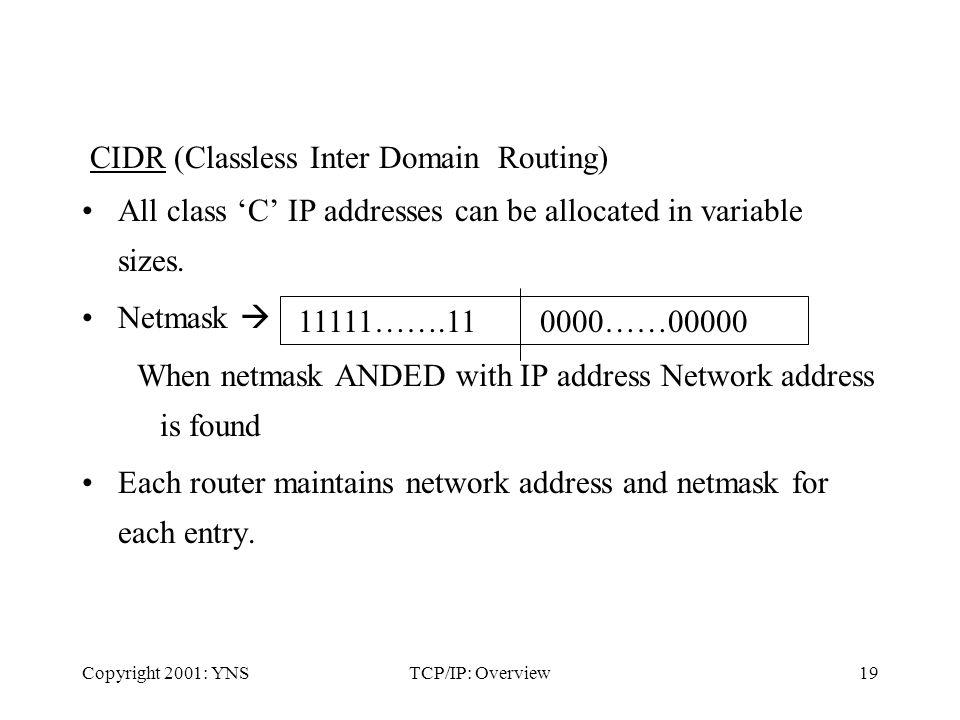 Copyright 2001: YNSTCP/IP: Overview19 CIDR (Classless Inter Domain Routing) All class C IP addresses can be allocated in variable sizes.