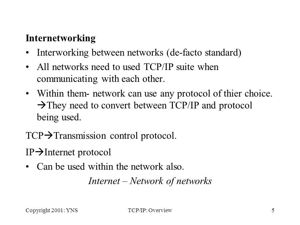 Copyright 2001: YNSTCP/IP: Overview5 Internetworking Interworking between networks (de-facto standard) All networks need to used TCP/IP suite when communicating with each other.