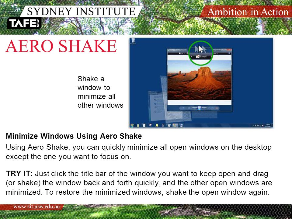 Ambition in Action www.sit.nsw.edu.au AERO SHAKE Minimize Windows Using Aero Shake Using Aero Shake, you can quickly minimize all open windows on the desktop except the one you want to focus on.