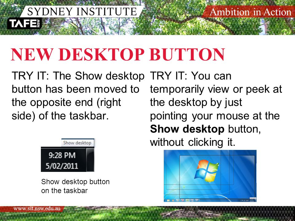 Ambition in Action www.sit.nsw.edu.au NEW DESKTOP BUTTON TRY IT: The Show desktop button has been moved to the opposite end (right side) of the taskbar.