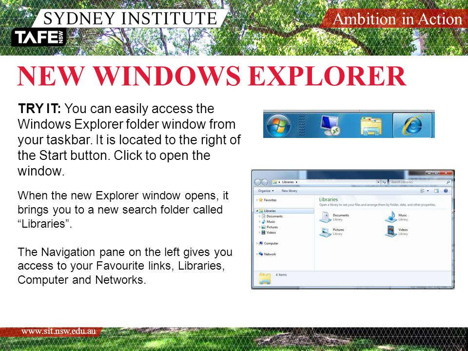 Ambition in Action www.sit.nsw.edu.au NEW WINDOWS EXPLORER TRY IT: You can easily access the Windows Explorer folder window from your taskbar.