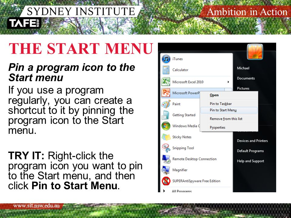 Ambition in Action www.sit.nsw.edu.au THE START MENU Pin a program icon to the Start menu If you use a program regularly, you can create a shortcut to it by pinning the program icon to the Start menu.