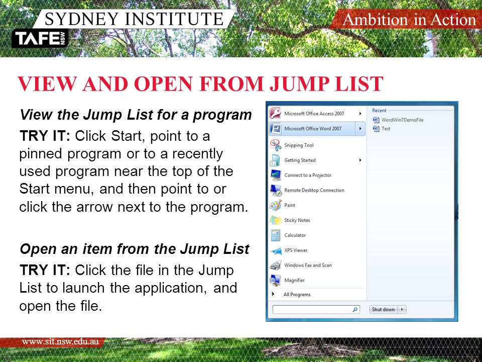Ambition in Action www.sit.nsw.edu.au VIEW AND OPEN FROM JUMP LIST View the Jump List for a program TRY IT: Click Start, point to a pinned program or to a recently used program near the top of the Start menu, and then point to or click the arrow next to the program.