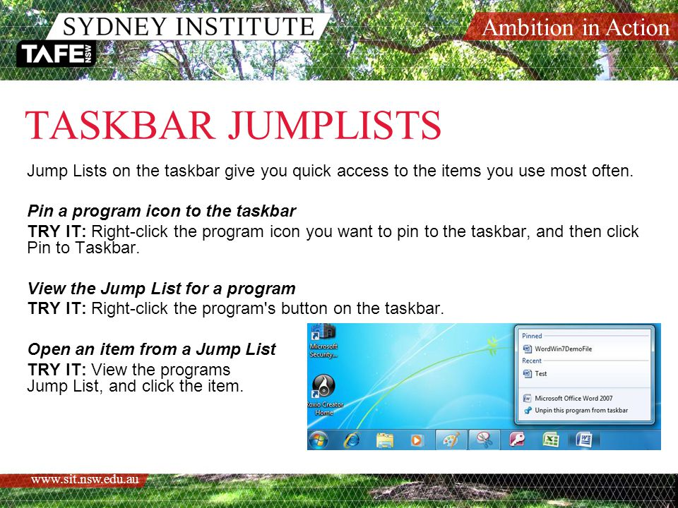 Ambition in Action www.sit.nsw.edu.au TASKBAR JUMPLISTS Jump Lists on the taskbar give you quick access to the items you use most often.