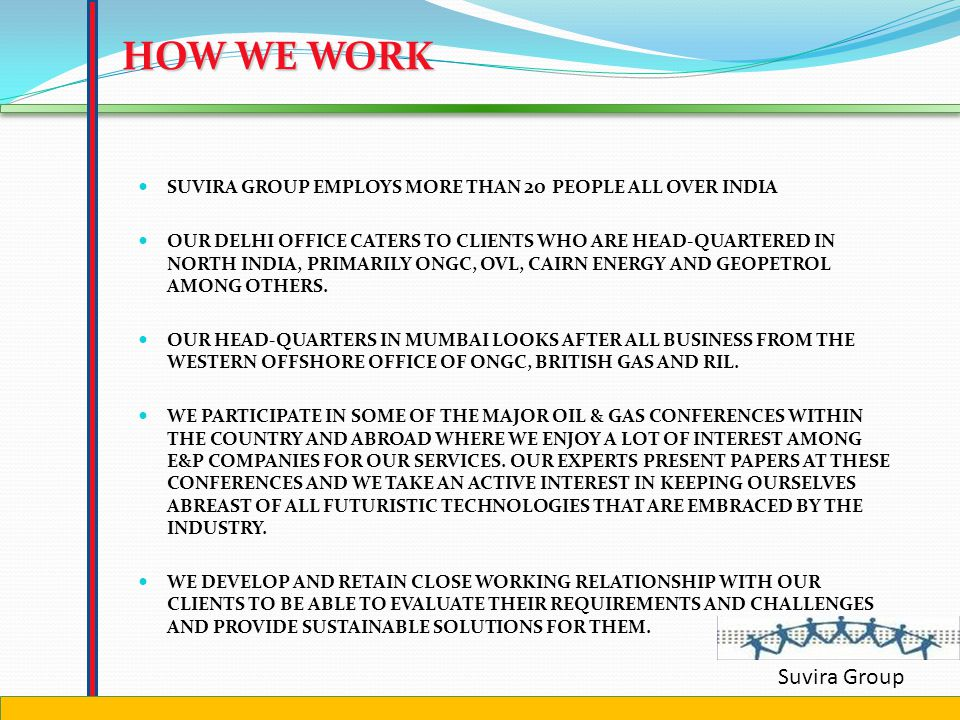 Suvira Group BUSINESSES WE WORK IN EXPLORATION DRILLING WELL SERVICES PRODUCTION OFFSHORE AND ONSHORE CONSTRUCTION LNG REGASSIFICATION OFFSHORE LOGISTICS SUBSEA PLAN TO ENTER CNG and CITY GAS DISTRBUTION IN DOWNSTREAM OIL AND LNG TERMINAL COAL BED METHANE (CBM) ALTERNATIVE ENERGY- HYDROGEN FUEL CELLS AND SOLAR ENERGY