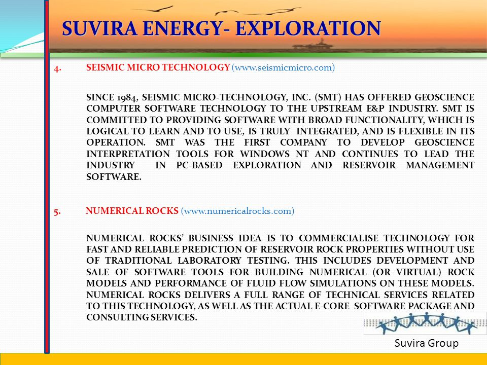 Suvira Group 1.EMGS (www.emgs.com) SEABED LOGGING TO ADD REAL VALUE TO OFFSHORE EXPLORATION ACTIVITIES 2.WL GORE (www.gore.com) FOUNDED IN 1958, EMPLOYS ABOUT 7,300 ASSOCIATES IN OVER 45 PLANTS AND SALES LOCATIONS WORLDWIDE.