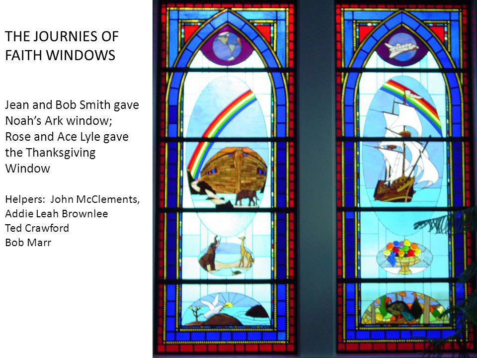 THE JOURNIES OF FAITH WINDOWS Jean and Bob Smith gave Noahs Ark window; Rose and Ace Lyle gave the Thanksgiving Window Helpers: John McClements, Addie Leah Brownlee Ted Crawford Bob Marr