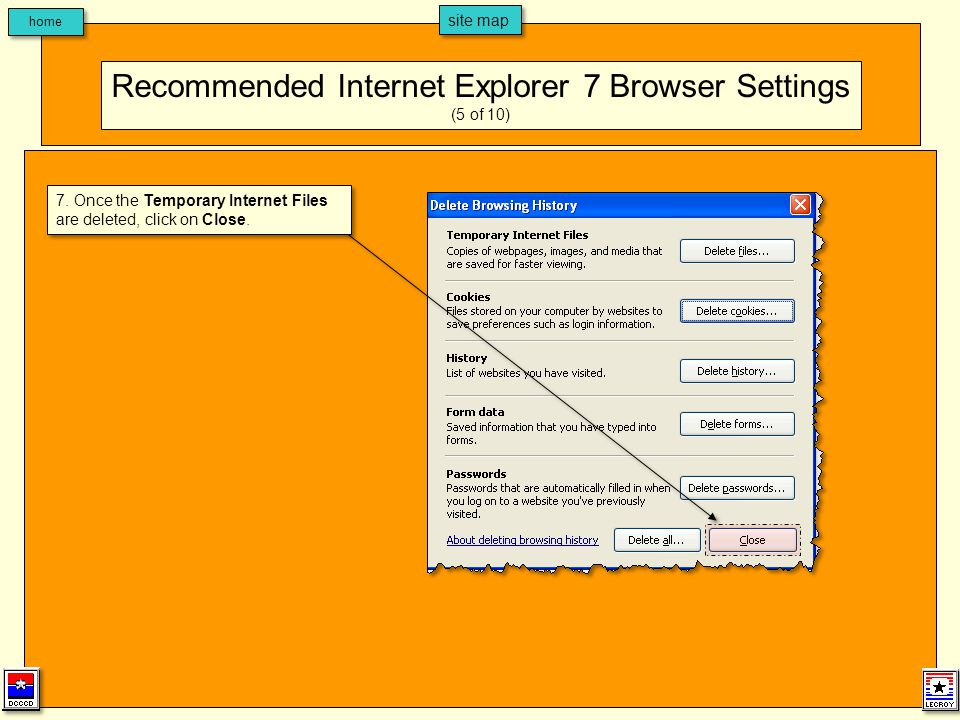 home site map 7. Once the Temporary Internet Files are deleted, click on Close. Recommended Internet Explorer 7 Browser Settings (5 of 10)