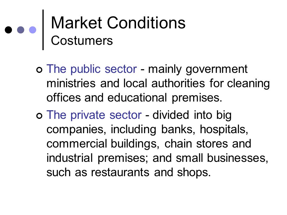 Market Conditions Costumers The public sector - mainly government ministries and local authorities for cleaning offices and educational premises.