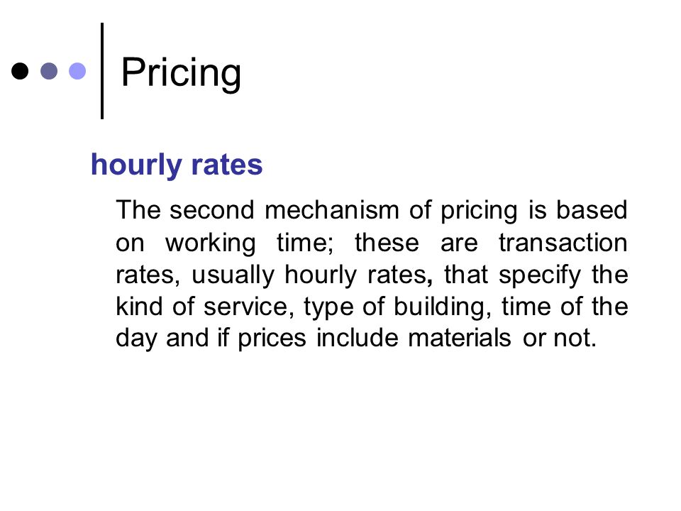 Pricing hourly rates The second mechanism of pricing is based on working time; these are transaction rates, usually hourly rates, that specify the kin