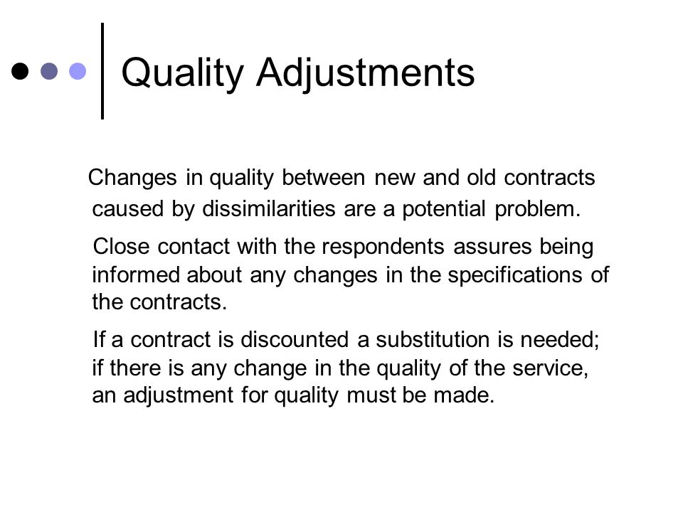 Quality Adjustments Changes in quality between new and old contracts caused by dissimilarities are a potential problem. Close contact with the respond