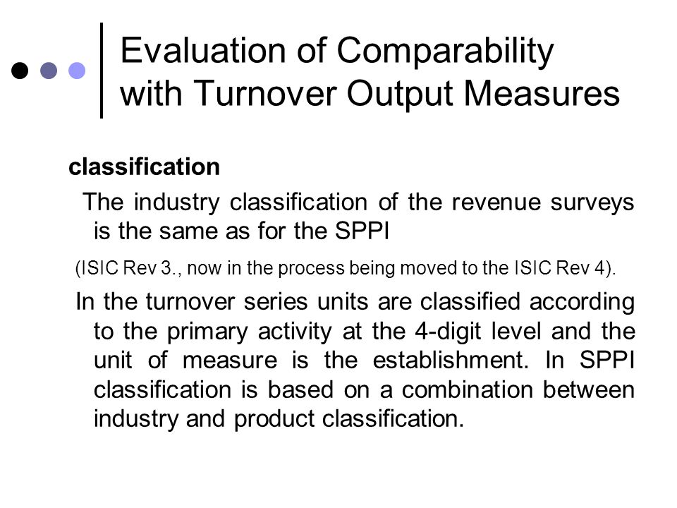 Evaluation of Comparability with Turnover Output Measures classification The industry classification of the revenue surveys is the same as for the SPP