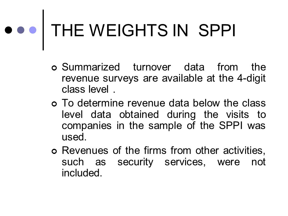 THE WEIGHTS IN SPPI Summarized turnover data from the revenue surveys are available at the 4-digit class level.
