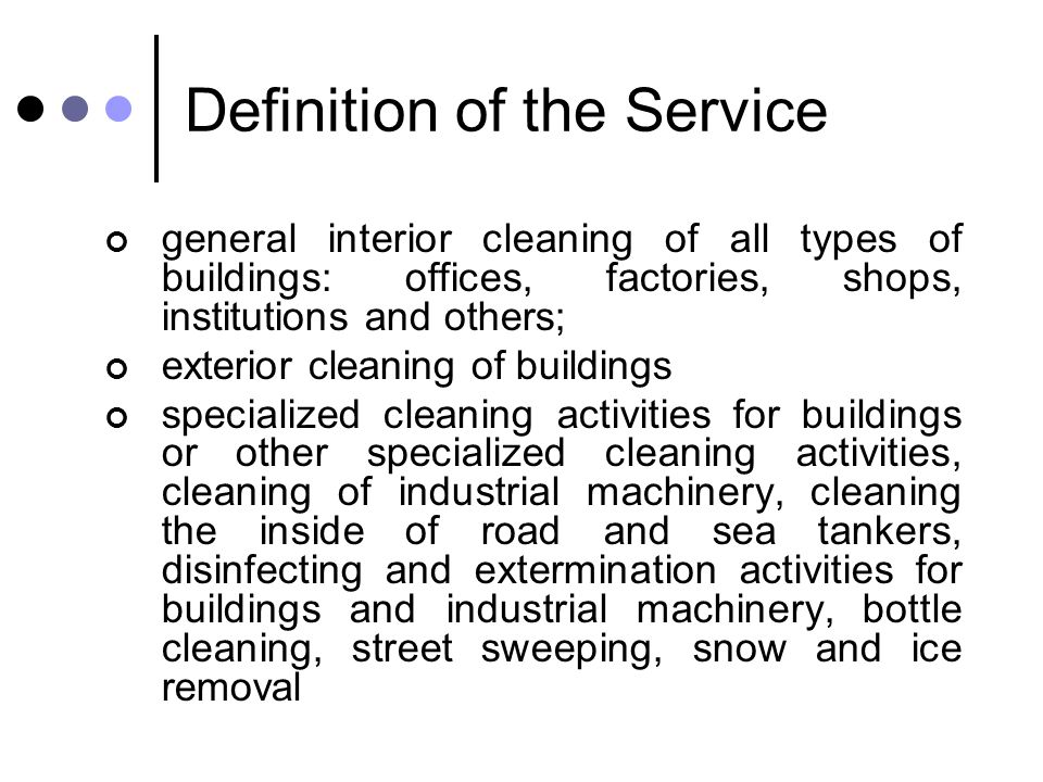 Definition of the Service general interior cleaning of all types of buildings: offices, factories, shops, institutions and others; exterior cleaning of buildings specialized cleaning activities for buildings or other specialized cleaning activities, cleaning of industrial machinery, cleaning the inside of road and sea tankers, disinfecting and extermination activities for buildings and industrial machinery, bottle cleaning, street sweeping, snow and ice removal