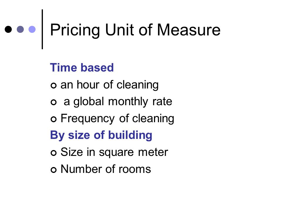 Pricing Unit of Measure Time based an hour of cleaning a global monthly rate Frequency of cleaning By size of building Size in square meter Number of