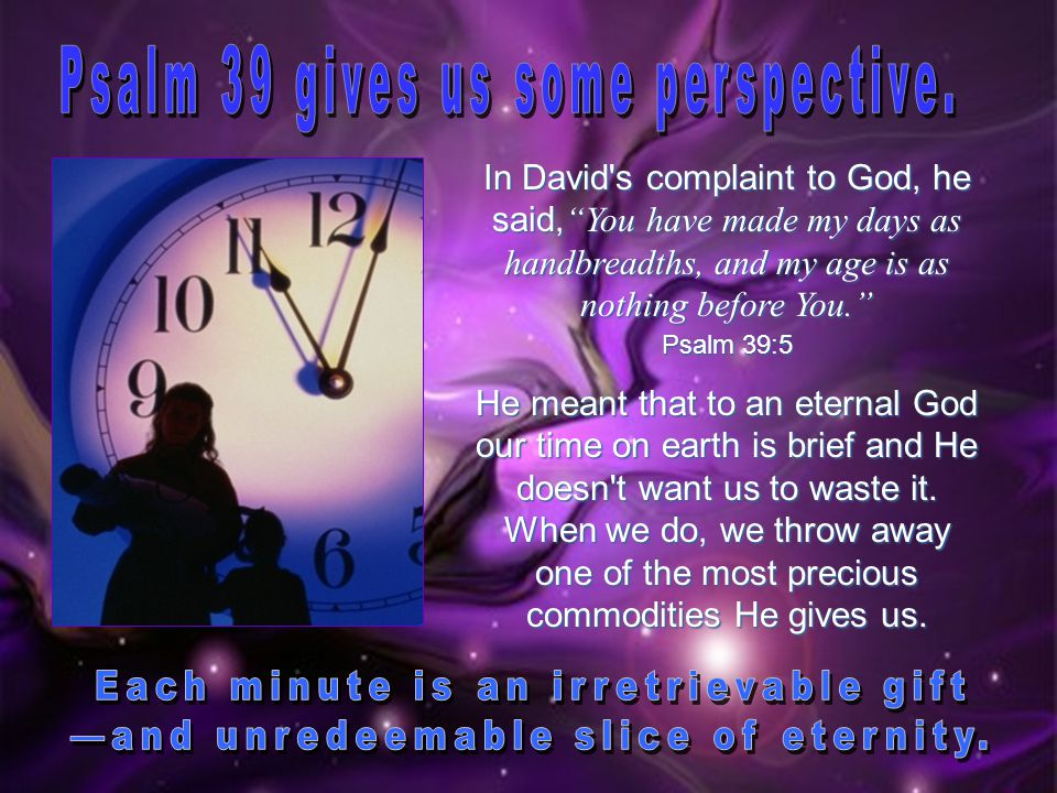 In David s complaint to God, he said, You have made my days as handbreadths, and my age is as nothing before You.