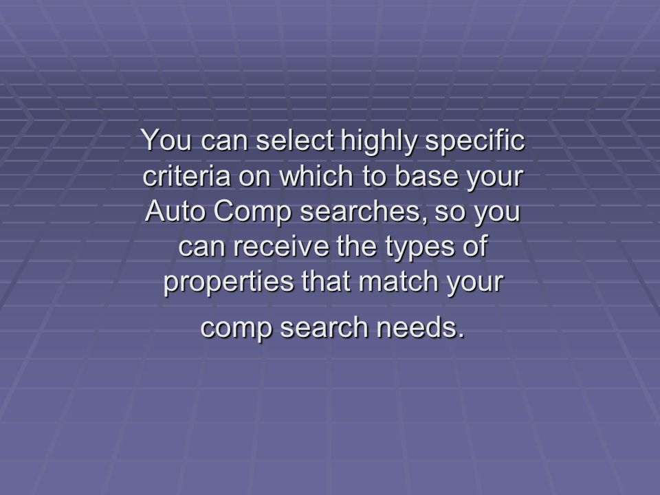 You can select highly specific criteria on which to base your Auto Comp searches, so you can receive the types of properties that match your comp search needs.