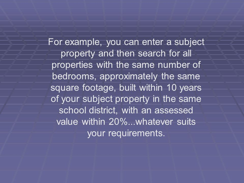 For example, you can enter a subject property and then search for all properties with the same number of bedrooms, approximately the same square foota