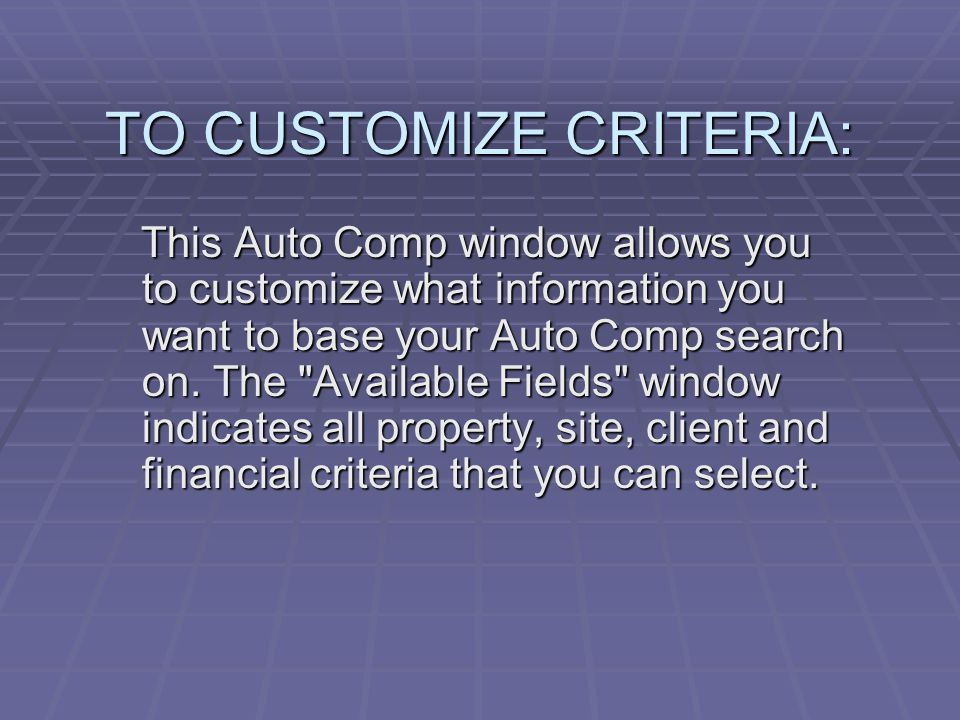 TO CUSTOMIZE CRITERIA: This Auto Comp window allows you to customize what information you want to base your Auto Comp search on. The