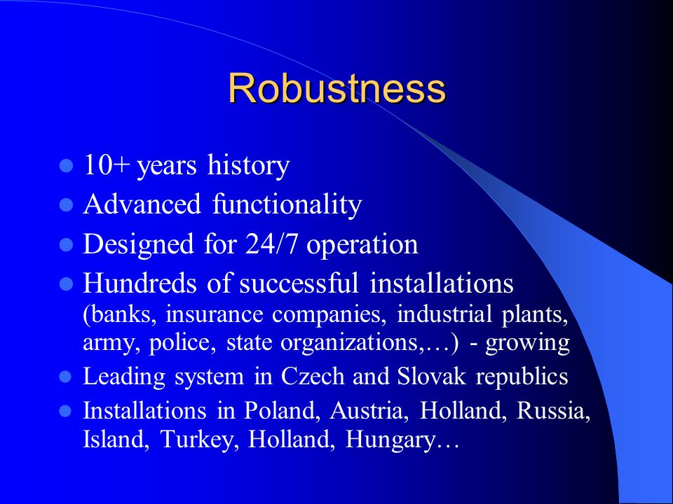 Robustness 10+ years history Advanced functionality Designed for 24/7 operation Hundreds of successful installations (banks, insurance companies, indu