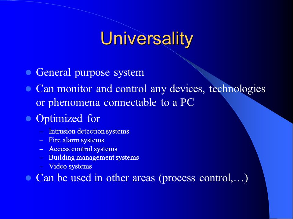 Universality General purpose system Can monitor and control any devices, technologies or phenomena connectable to a PC Optimized for – Intrusion detec