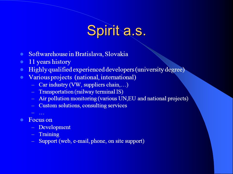 Spirit a.s. Softwarehouse in Bratislava, Slovakia 11 years history Highly qualified experienced developers (university degree) Various projects (natio