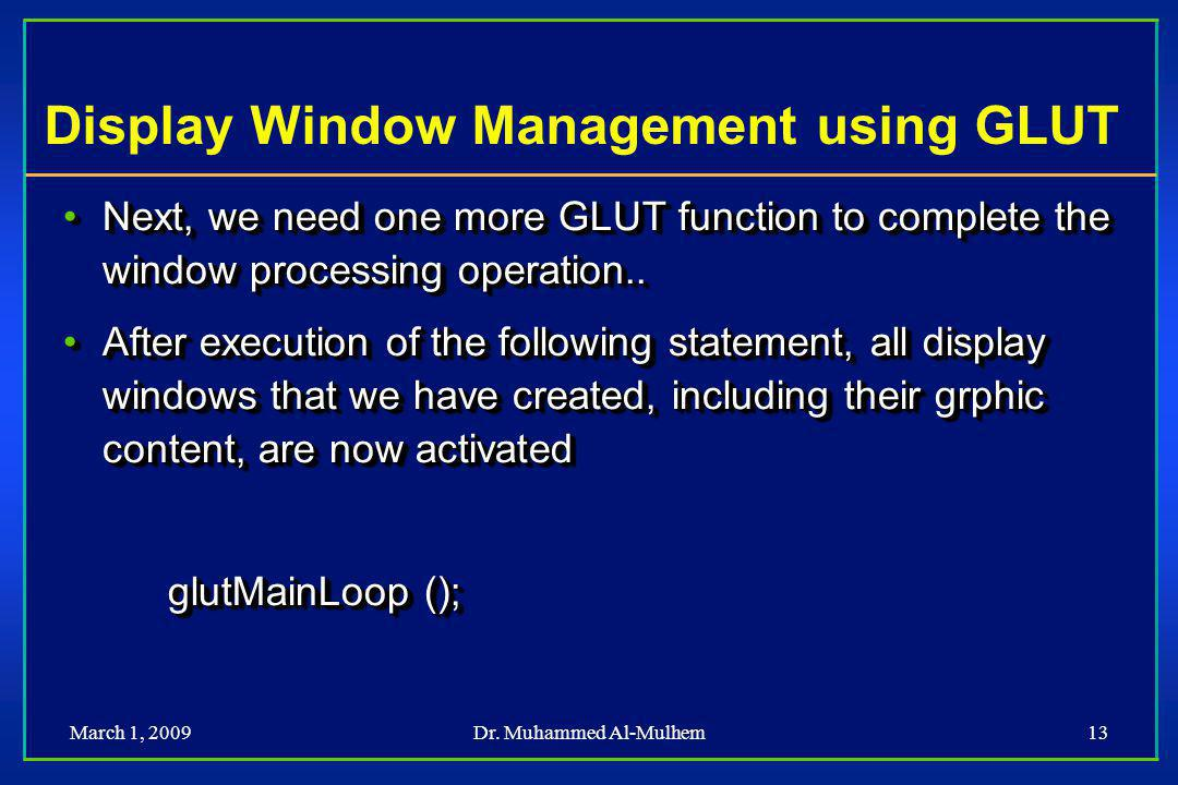 March 1, 2009Dr. Muhammed Al-Mulhem13 Display Window Management using GLUT Next, we need one more GLUT function to complete the window processing oper