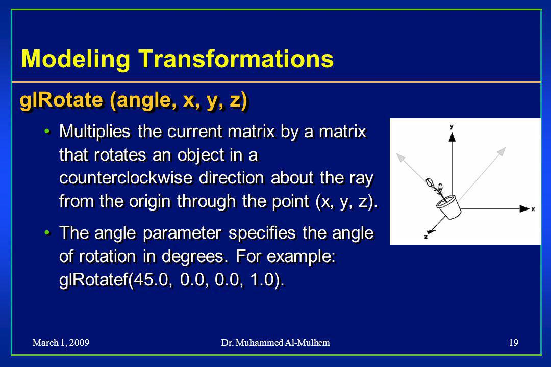 March 1, 2009Dr. Muhammed Al-Mulhem19 Modeling Transformations glRotate (angle, x, y, z) Multiplies the current matrix by a matrix that rotates an obj