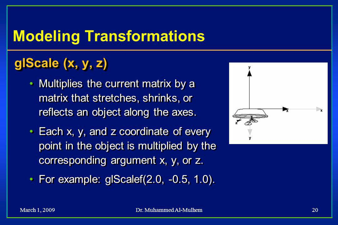 March 1, 2009Dr. Muhammed Al-Mulhem20 Modeling Transformations glScale (x, y, z) Multiplies the current matrix by a matrix that stretches, shrinks, or