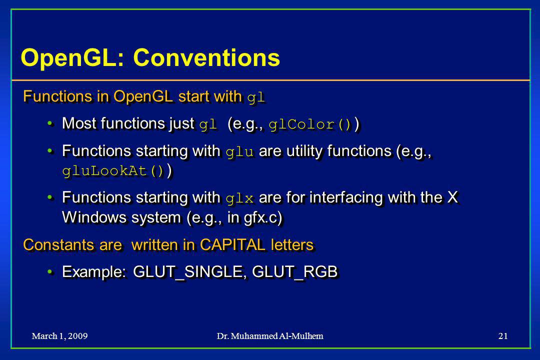March 1, 2009Dr. Muhammed Al-Mulhem21 OpenGL: Conventions Functions in OpenGL start with gl Most functions just gl (e.g., glColor() )Most functions ju