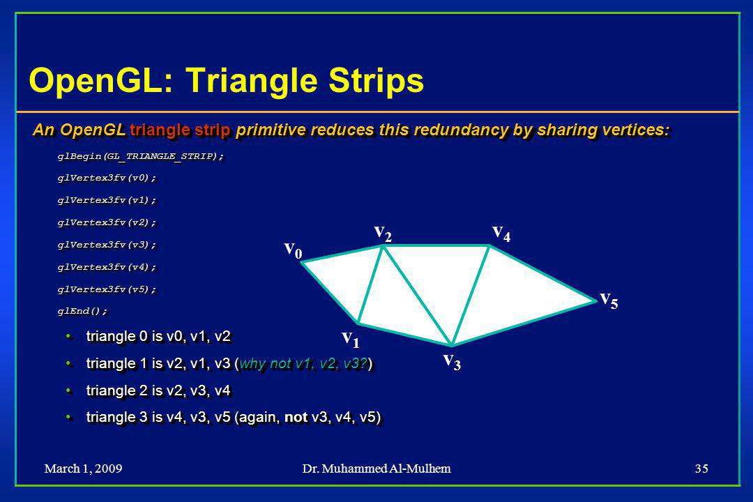 March 1, 2009Dr. Muhammed Al-Mulhem35 OpenGL: Triangle Strips An OpenGL triangle strip primitive reduces this redundancy by sharing vertices: glBegin(